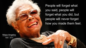 """People will forget what you said, people will forget what you did, but people will never forget how you mde them feel."" Maya Angelou"